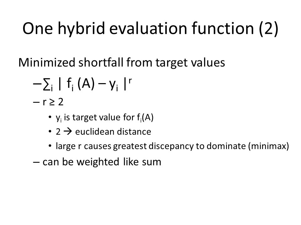 One hybrid evaluation function (3) Target values as constraints – f i (A) ≤ y i, 1 ≤ i ≤ m, i ≠ r – optimize f r (A)