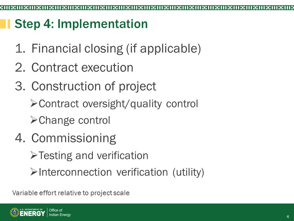 Step 4: Implementation 1.Financial closing (if applicable) 2.Contract execution 3.Construction of project  Contract oversight/quality control  Change control 4.Commissioning  Testing and verification  Interconnection verification (utility) 4 Variable effort relative to project scale