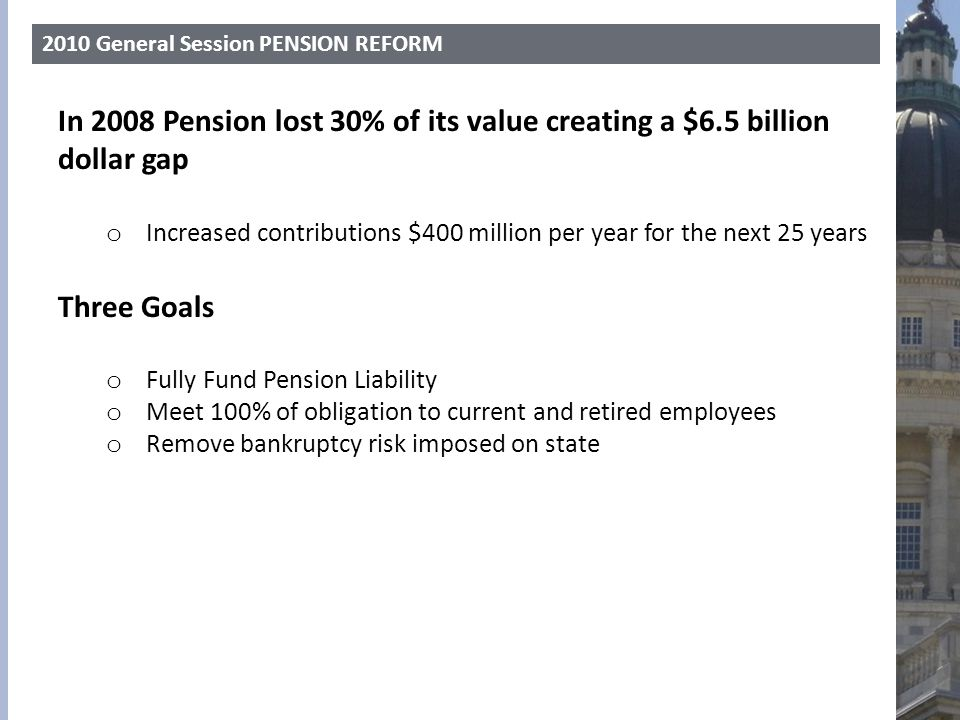 2010 General Session PENSION REFORM In 2008 Pension lost 30% of its value creating a $6.5 billion dollar gap o Increased contributions $400 million pe