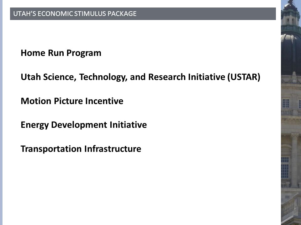 UTAH'S ECONOMIC STIMULUS PACKAGE Home Run Program Utah Science, Technology, and Research Initiative (USTAR) Motion Picture Incentive Energy Developmen