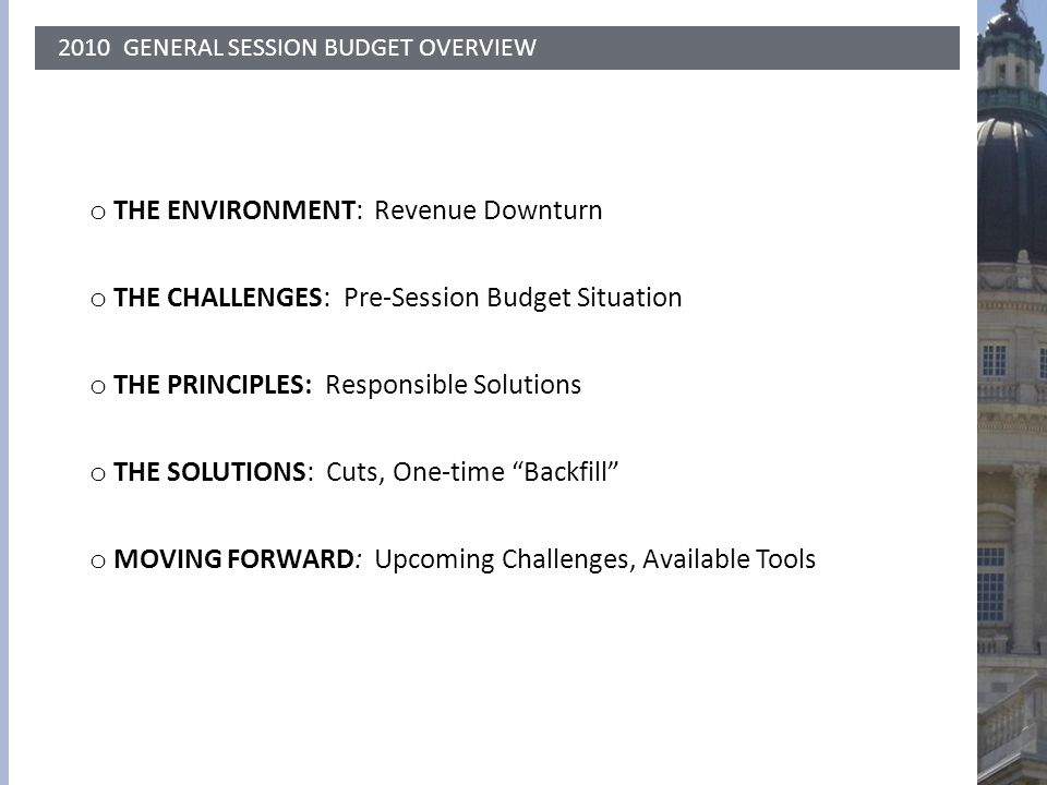 2010 GENERAL SESSION BUDGET OVERVIEW o THE ENVIRONMENT: Revenue Downturn o THE CHALLENGES: Pre-Session Budget Situation o THE PRINCIPLES: Responsible