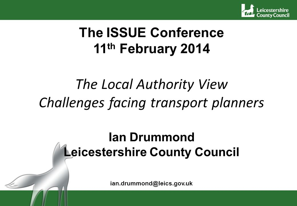 The ISSUE Conference 11 th February 2014 The Local Authority View Challenges facing transport planners Ian Drummond Leicestershire County Council ian.