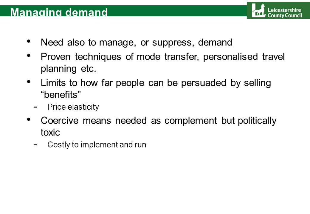 Managing demand Need also to manage, or suppress, demand Proven techniques of mode transfer, personalised travel planning etc. Limits to how far peopl
