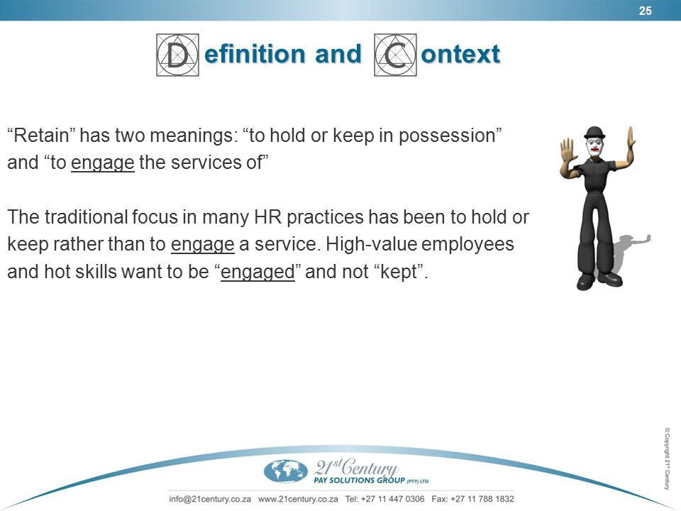25 efinition and ontext Retain has two meanings: to hold or keep in possession and to engage the services of The traditional focus in many HR practices has been to hold or keep rather than to engage a service.