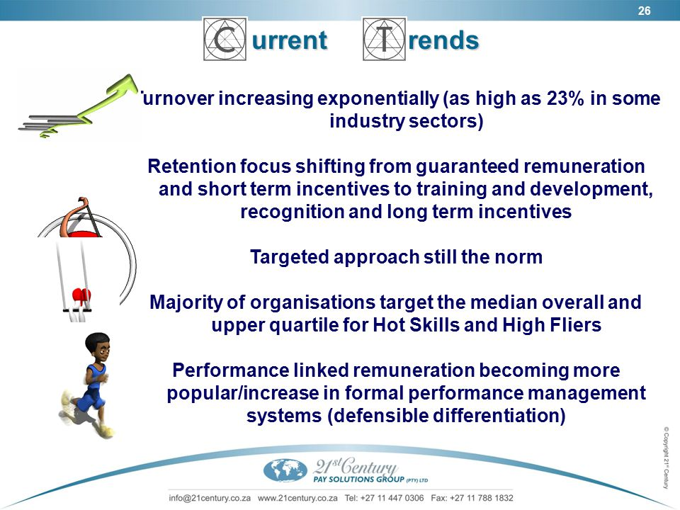 26 urrent rends urrent rends Turnover increasing exponentially (as high as 23% in some industry sectors) Retention focus shifting from guaranteed remuneration and short term incentives to training and development, recognition and long term incentives Targeted approach still the norm Majority of organisations target the median overall and upper quartile for Hot Skills and High Fliers Performance linked remuneration becoming more popular/increase in formal performance management systems (defensible differentiation)
