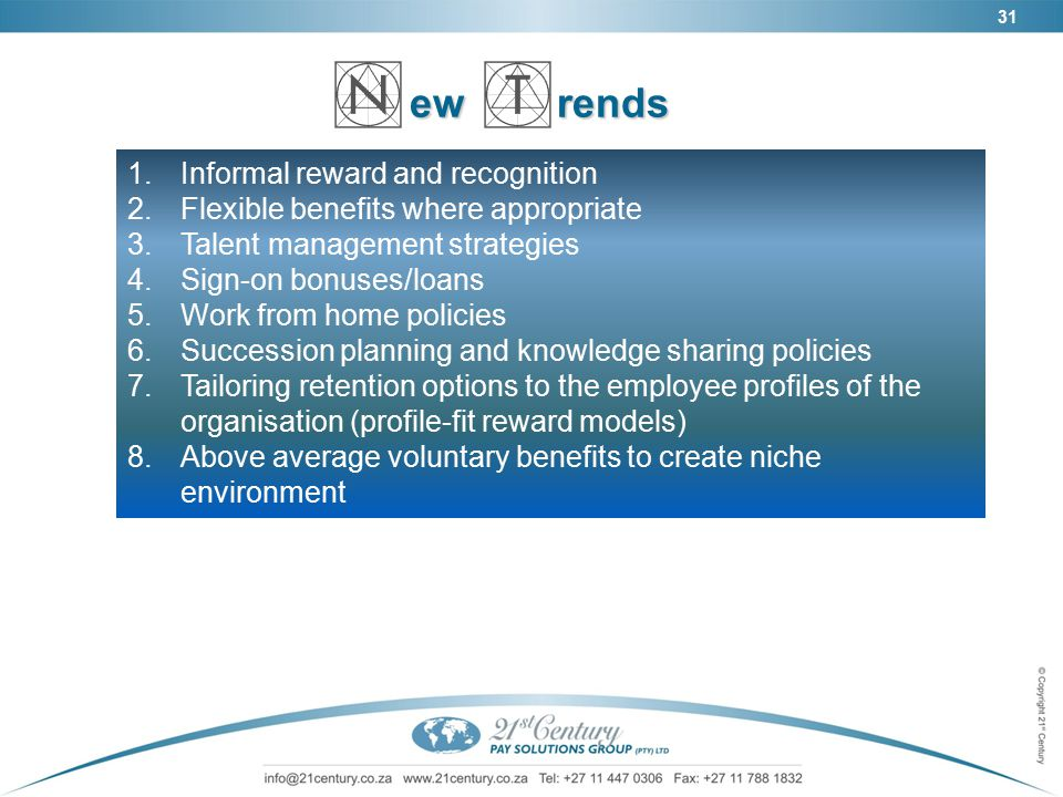 31 ew rends ew rends 1.Informal reward and recognition 2.Flexible benefits where appropriate 3.Talent management strategies 4.Sign-on bonuses/loans 5.Work from home policies 6.Succession planning and knowledge sharing policies 7.Tailoring retention options to the employee profiles of the organisation (profile-fit reward models) 8.Above average voluntary benefits to create niche environment