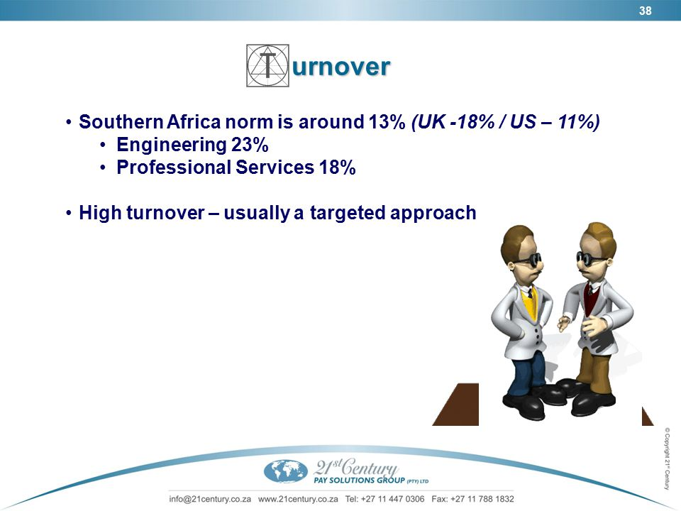 38urnover Southern Africa norm is around 13% (UK -18% / US – 11%) Engineering 23% Professional Services 18% High turnover – usually a targeted approach