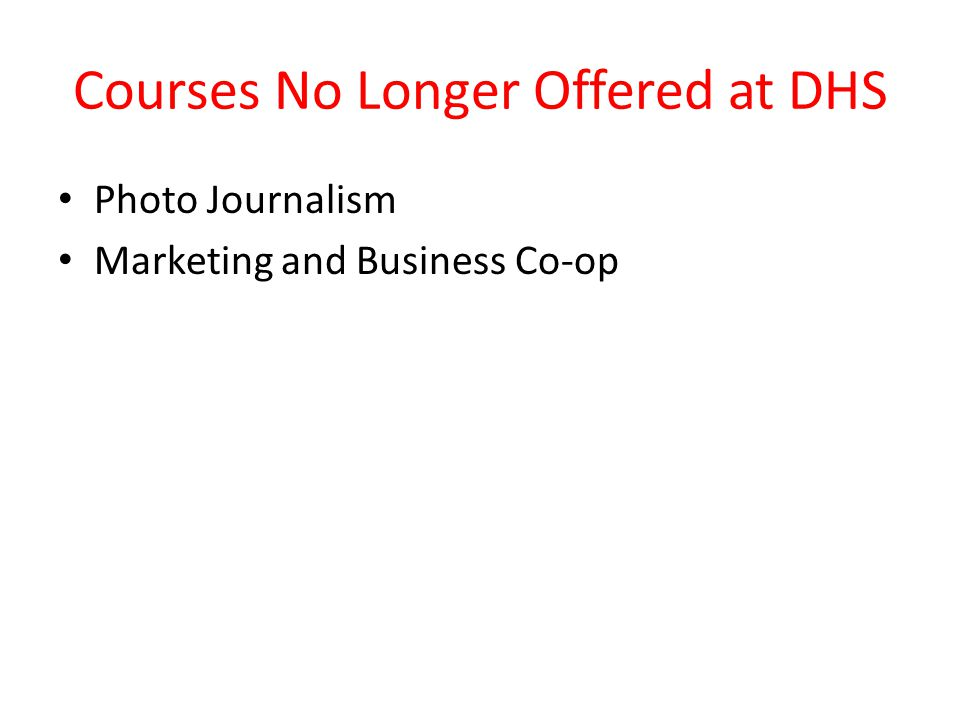 Courses No Longer Offered at DHS Photo Journalism Marketing and Business Co-op