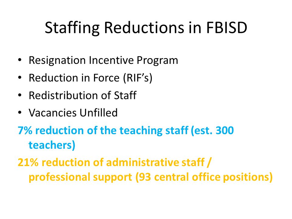 Staffing Reductions in FBISD Resignation Incentive Program Reduction in Force (RIF's) Redistribution of Staff Vacancies Unfilled 7% reduction of the teaching staff (est.