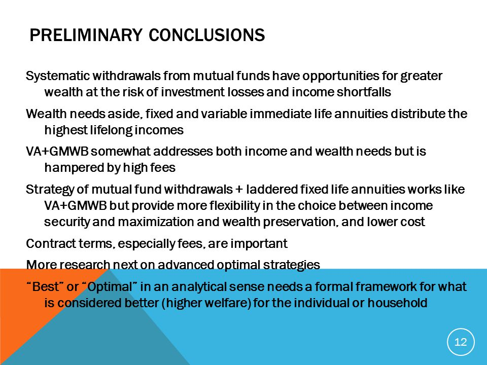 PRELIMINARY CONCLUSIONS Systematic withdrawals from mutual funds have opportunities for greater wealth at the risk of investment losses and income shortfalls Wealth needs aside, fixed and variable immediate life annuities distribute the highest lifelong incomes VA+GMWB somewhat addresses both income and wealth needs but is hampered by high fees Strategy of mutual fund withdrawals + laddered fixed life annuities works like VA+GMWB but provide more flexibility in the choice between income security and maximization and wealth preservation, and lower cost Contract terms, especially fees, are important More research next on advanced optimal strategies Best or Optimal in an analytical sense needs a formal framework for what is considered better (higher welfare) for the individual or household 12