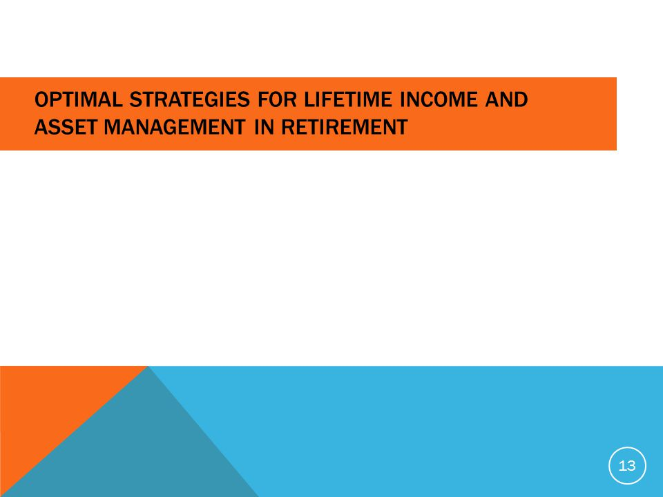 OPTIMAL STRATEGIES FOR LIFETIME INCOME AND ASSET MANAGEMENT IN RETIREMENT 13