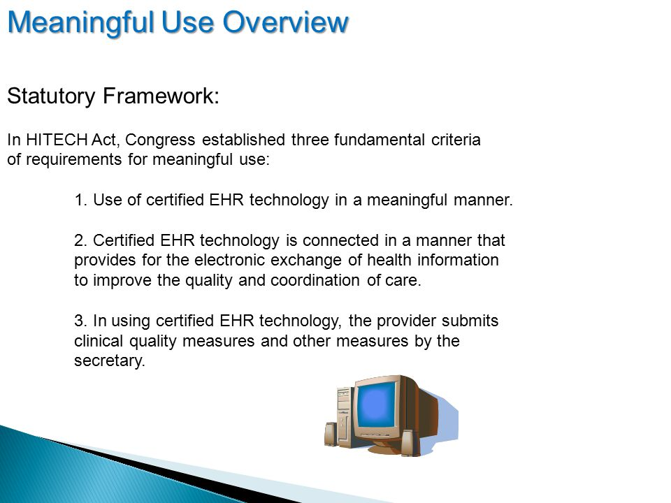 Statutory Framework: In HITECH Act, Congress established three fundamental criteria of requirements for meaningful use: 1.