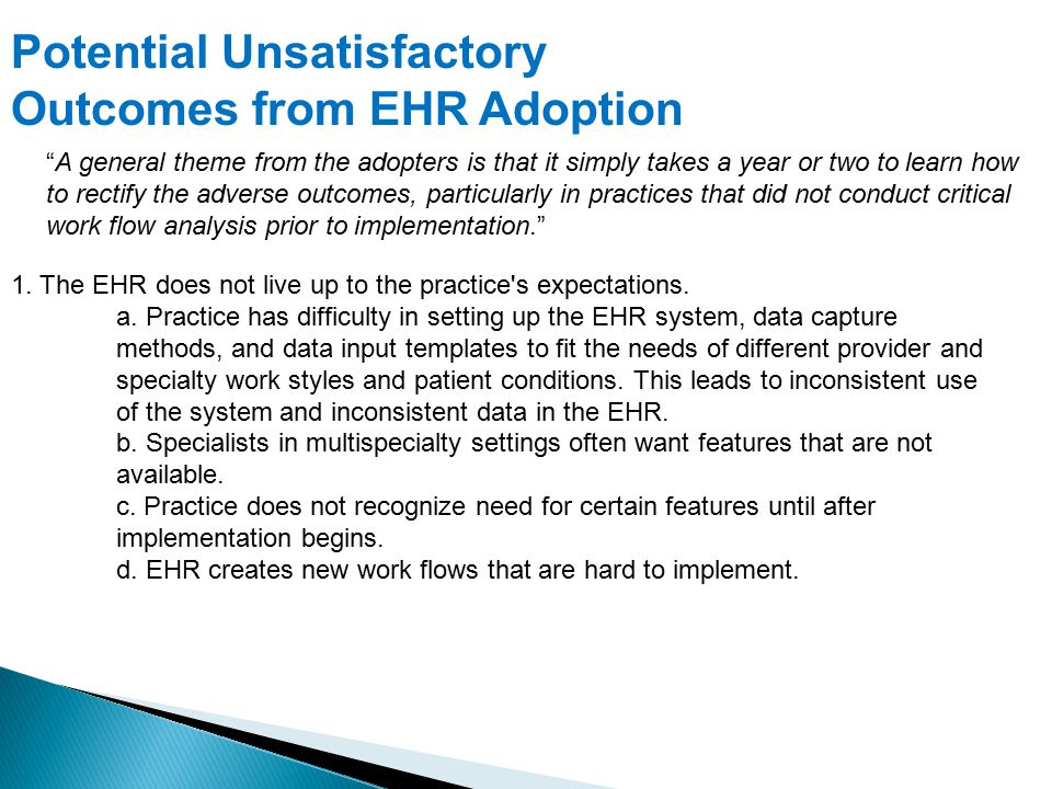 Potential Unsatisfactory Outcomes from EHR Adoption A general theme from the adopters is that it simply takes a year or two to learn how to rectify the adverse outcomes, particularly in practices that did not conduct critical work flow analysis prior to implementation. 1.
