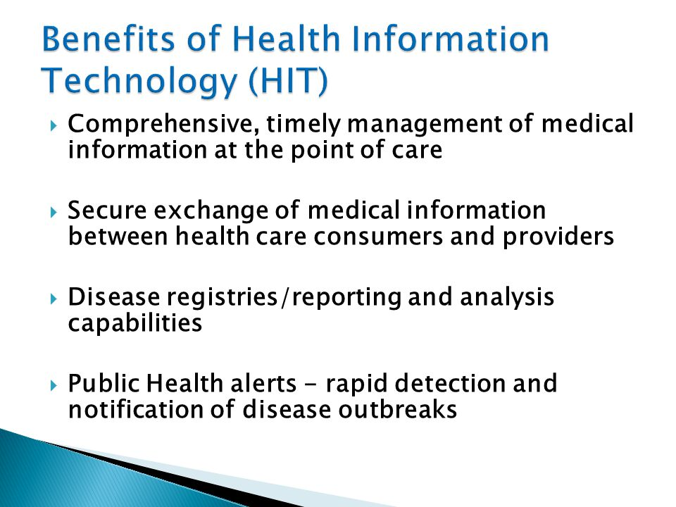  Comprehensive, timely management of medical information at the point of care  Secure exchange of medical information between health care consumers and providers  Disease registries/reporting and analysis capabilities  Public Health alerts - rapid detection and notification of disease outbreaks