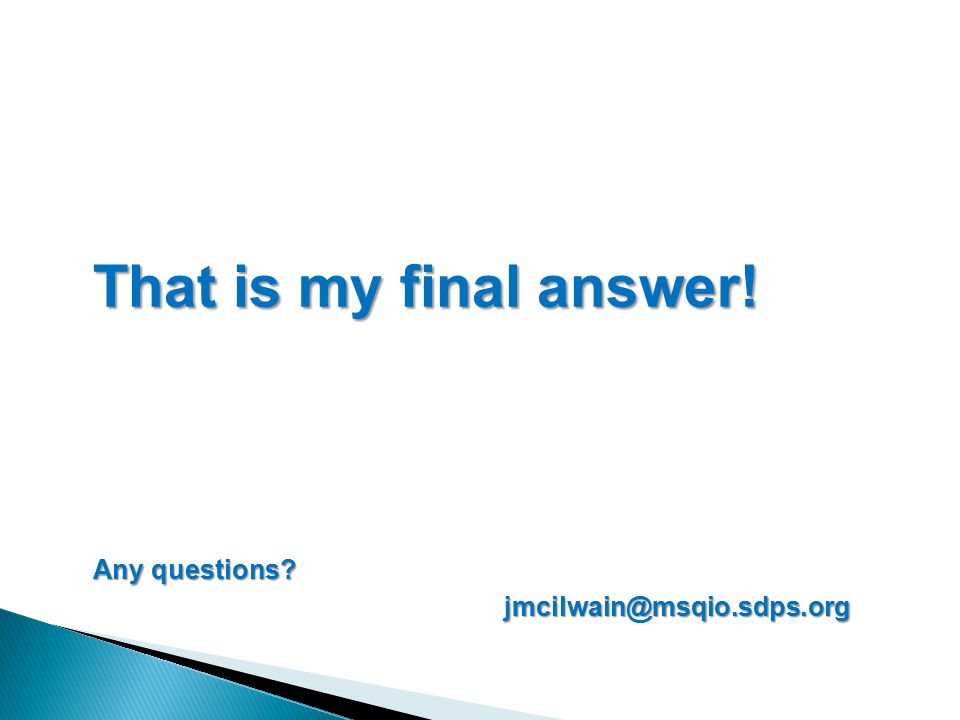 That is my final answer! Any questions jmcilwain@msqio.sdps.org jmcilwain@msqio.sdps.org
