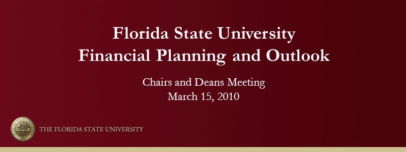 Florida State University Financial Planning and Outlook Chairs and Deans Meeting March 15, 2010