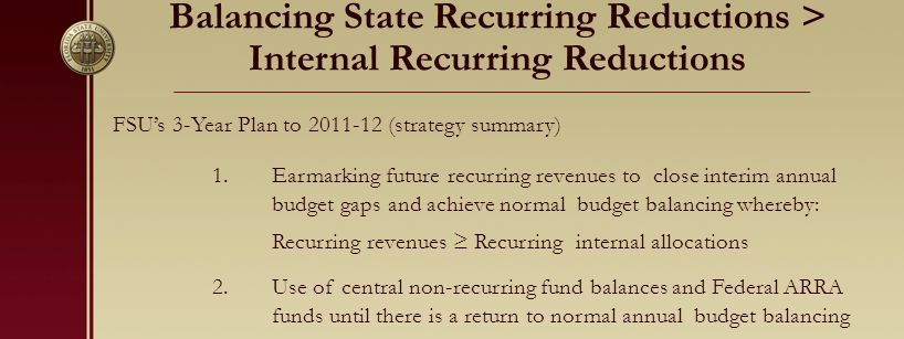 Balancing State Recurring Reductions > Internal Recurring Reductions FSU's 3-Year Plan to 2011-12 (strategy summary) 1.Earmarking future recurring revenues to close interim annual budget gaps and achieve normal budget balancing whereby: Recurring revenues ≥ Recurring internal allocations 2.Use of central non-recurring fund balances and Federal ARRA funds until there is a return to normal annual budget balancing