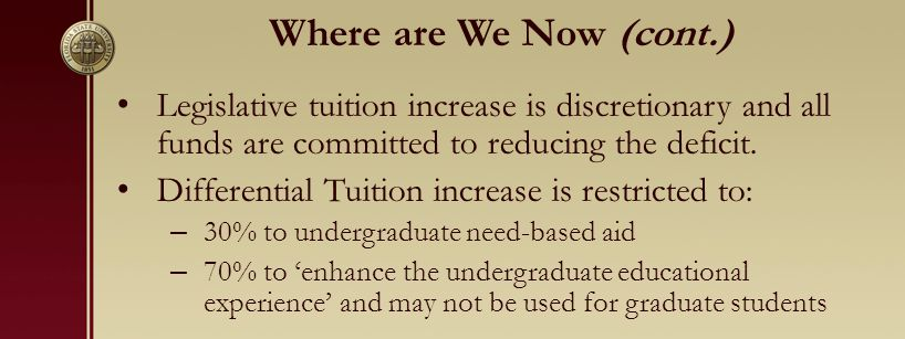Where are We Now (cont.) Legislative tuition increase is discretionary and all funds are committed to reducing the deficit.
