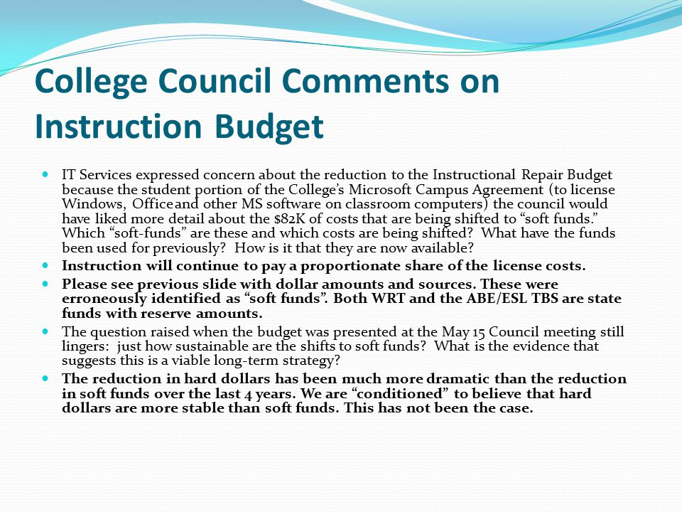 College Council Comments on Instruction Budget IT Services expressed concern about the reduction to the Instructional Repair Budget because the student portion of the College's Microsoft Campus Agreement (to license Windows, Office and other MS software on classroom computers) the council would have liked more detail about the $82K of costs that are being shifted to soft funds. Which soft-funds are these and which costs are being shifted.