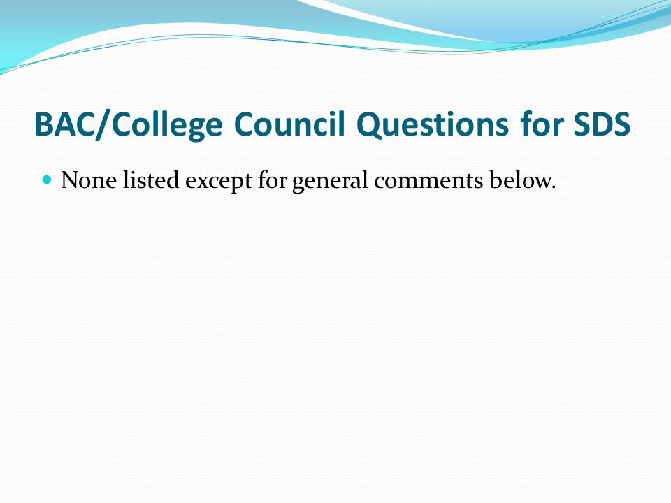 BAC/College Council Questions for SDS None listed except for general comments below.