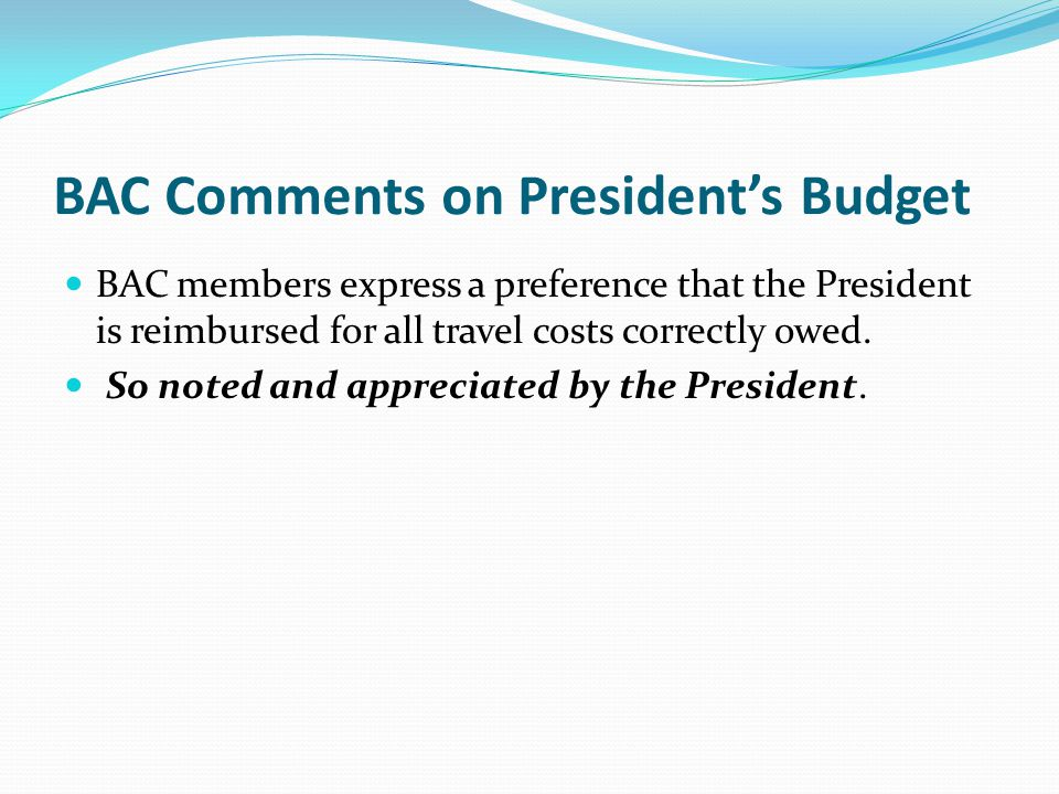 BAC Comments on President's Budget BAC members express a preference that the President is reimbursed for all travel costs correctly owed.