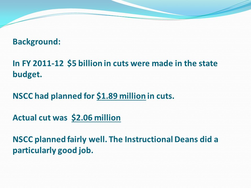 Background: In FY 2011-12 $5 billion in cuts were made in the state budget. NSCC had planned for $1.89 million in cuts. Actual cut was $2.06 million N