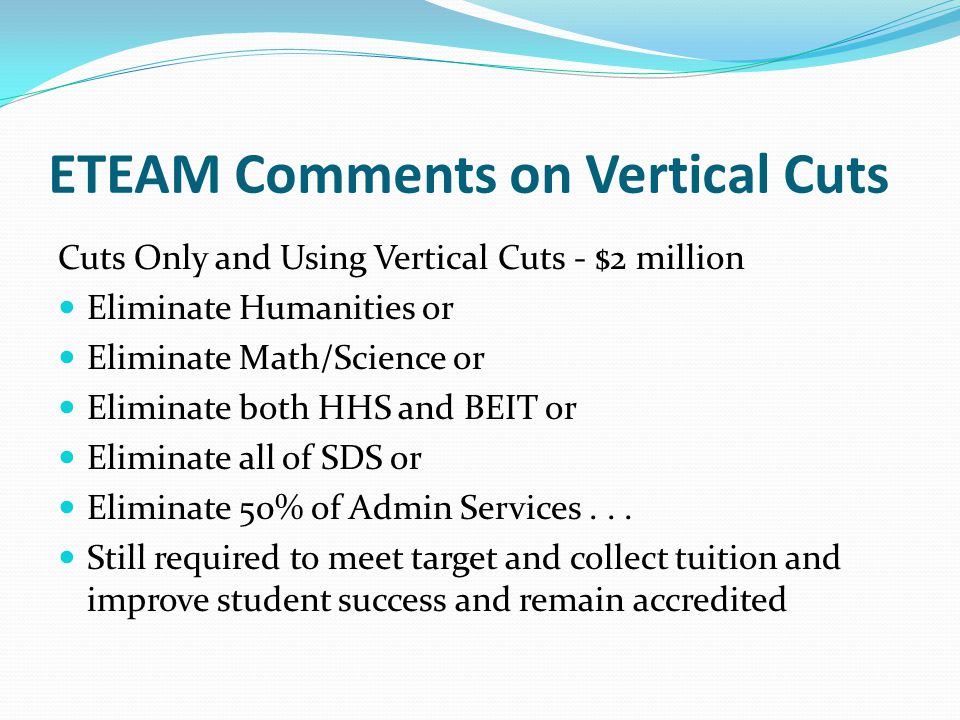 ETEAM Comments on Vertical Cuts Cuts Only and Using Vertical Cuts - $2 million Eliminate Humanities or Eliminate Math/Science or Eliminate both HHS and BEIT or Eliminate all of SDS or Eliminate 50% of Admin Services...