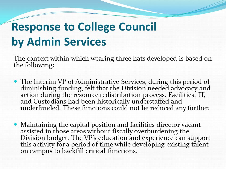Response to College Council by Admin Services The context within which wearing three hats developed is based on the following: The Interim VP of Administrative Services, during this period of diminishing funding, felt that the Division needed advocacy and action during the resource redistribution process.