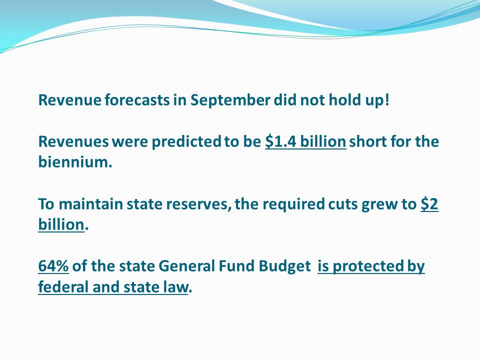  Revenue forecasts in September did not hold up! Revenues were predicted to be $1.4 billion short for the biennium. To maintain state reserves, the r