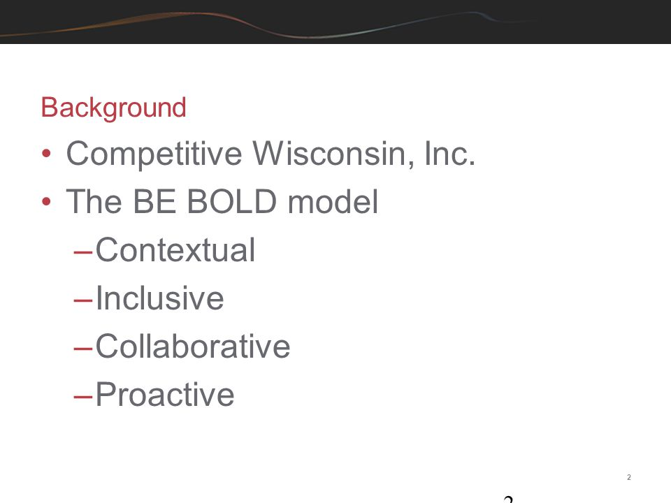 2 Background 2 Competitive Wisconsin, Inc. The BE BOLD model –Contextual –Inclusive –Collaborative –Proactive