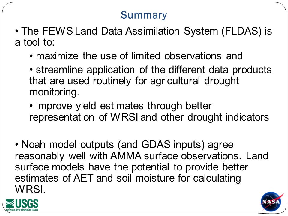 Summary The FEWS Land Data Assimilation System (FLDAS) is a tool to: maximize the use of limited observations and streamline application of the different data products that are used routinely for agricultural drought monitoring.