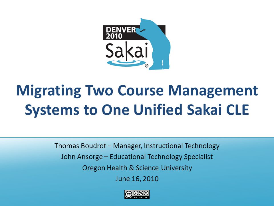 Migrating Two Course Management Systems to One Unified Sakai CLE Thomas Boudrot – Manager, Instructional Technology John Ansorge – Educational Technology Specialist Oregon Health & Science University June 16, 2010