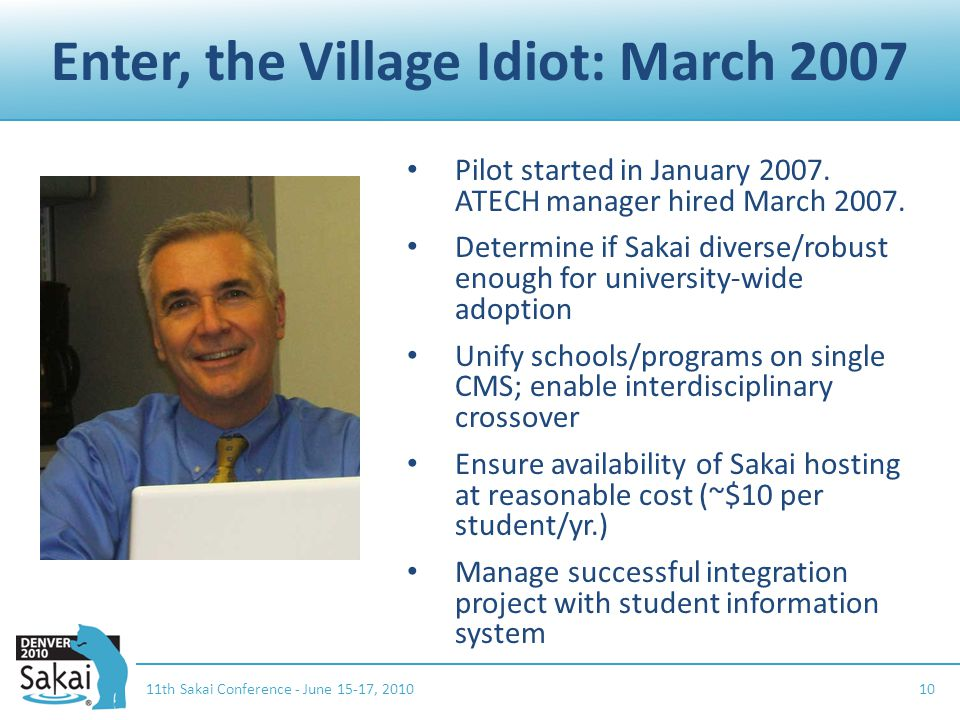 Enter, the Village Idiot: March 2007 11th Sakai Conference - June 15-17, 201010 Pilot started in January 2007.