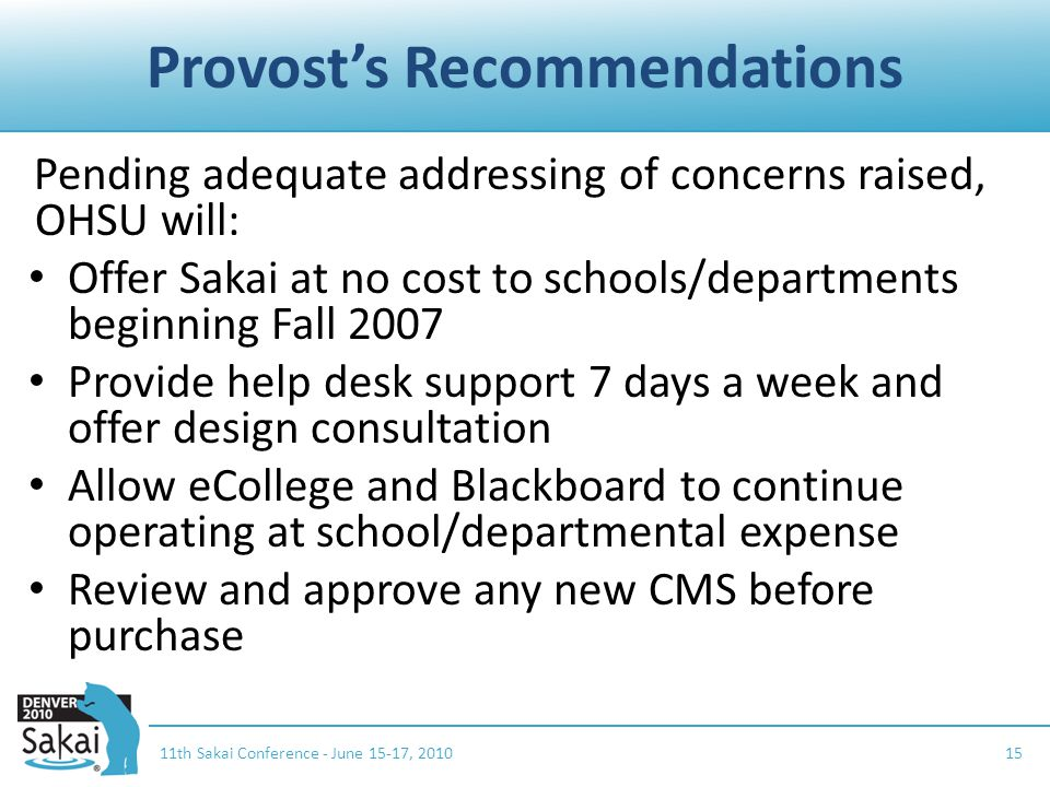 Provost's Recommendations Pending adequate addressing of concerns raised, OHSU will: Offer Sakai at no cost to schools/departments beginning Fall 2007 Provide help desk support 7 days a week and offer design consultation Allow eCollege and Blackboard to continue operating at school/departmental expense Review and approve any new CMS before purchase 11th Sakai Conference - June 15-17, 201015