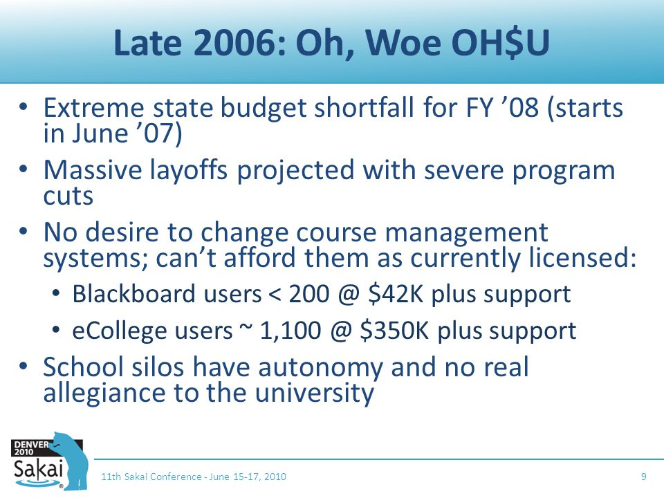 Late 2006: Oh, Woe OH$U Extreme state budget shortfall for FY '08 (starts in June '07) Massive layoffs projected with severe program cuts No desire to change course management systems; can't afford them as currently licensed: Blackboard users < 200 @ $42K plus support eCollege users ~ 1,100 @ $350K plus support School silos have autonomy and no real allegiance to the university 11th Sakai Conference - June 15-17, 20109