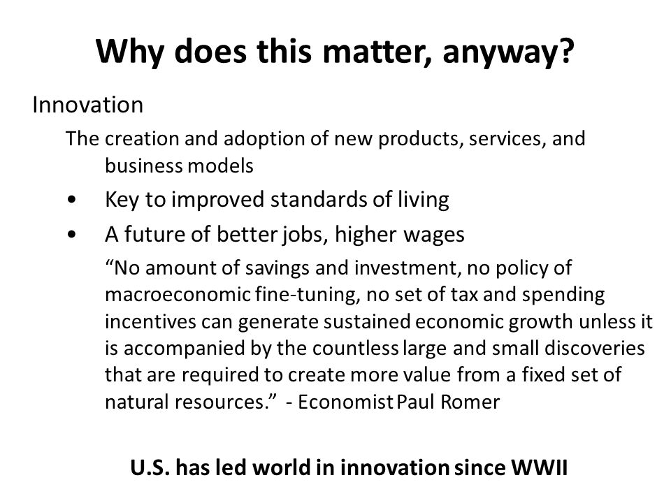 Innovation The creation and adoption of new products, services, and business models Key to improved standards of living A future of better jobs, higher wages No amount of savings and investment, no policy of macroeconomic fine-tuning, no set of tax and spending incentives can generate sustained economic growth unless it is accompanied by the countless large and small discoveries that are required to create more value from a fixed set of natural resources. - Economist Paul Romer U.S.
