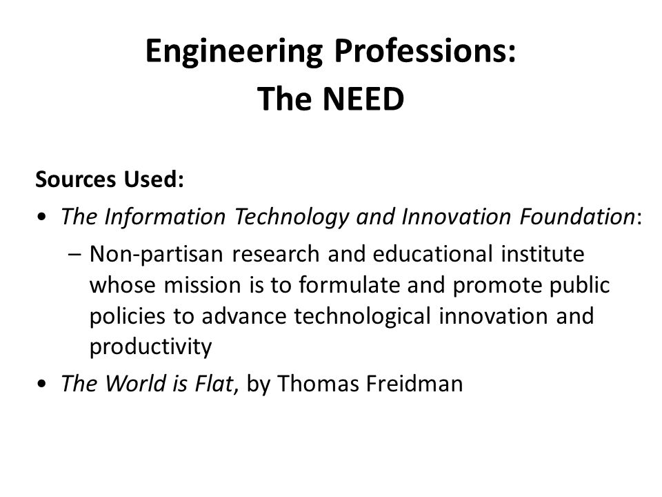 Sources Used: The Information Technology and Innovation Foundation: –Non-partisan research and educational institute whose mission is to formulate and promote public policies to advance technological innovation and productivity The World is Flat, by Thomas Freidman Engineering Professions: The NEED