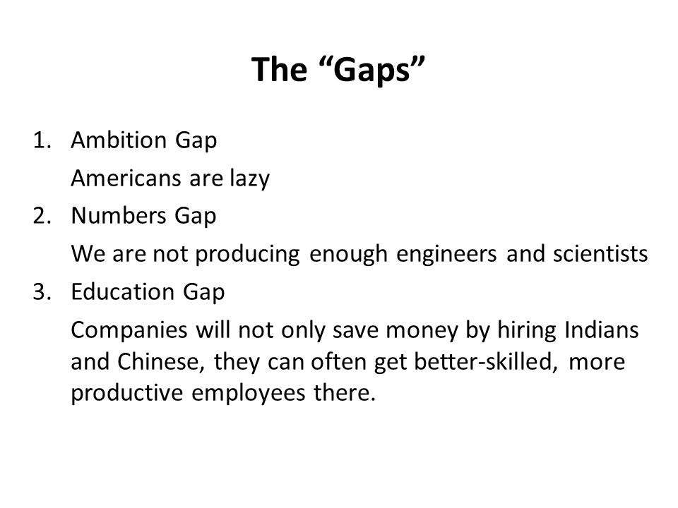 1.Ambition Gap Americans are lazy 2.Numbers Gap We are not producing enough engineers and scientists 3.Education Gap Companies will not only save money by hiring Indians and Chinese, they can often get better-skilled, more productive employees there.