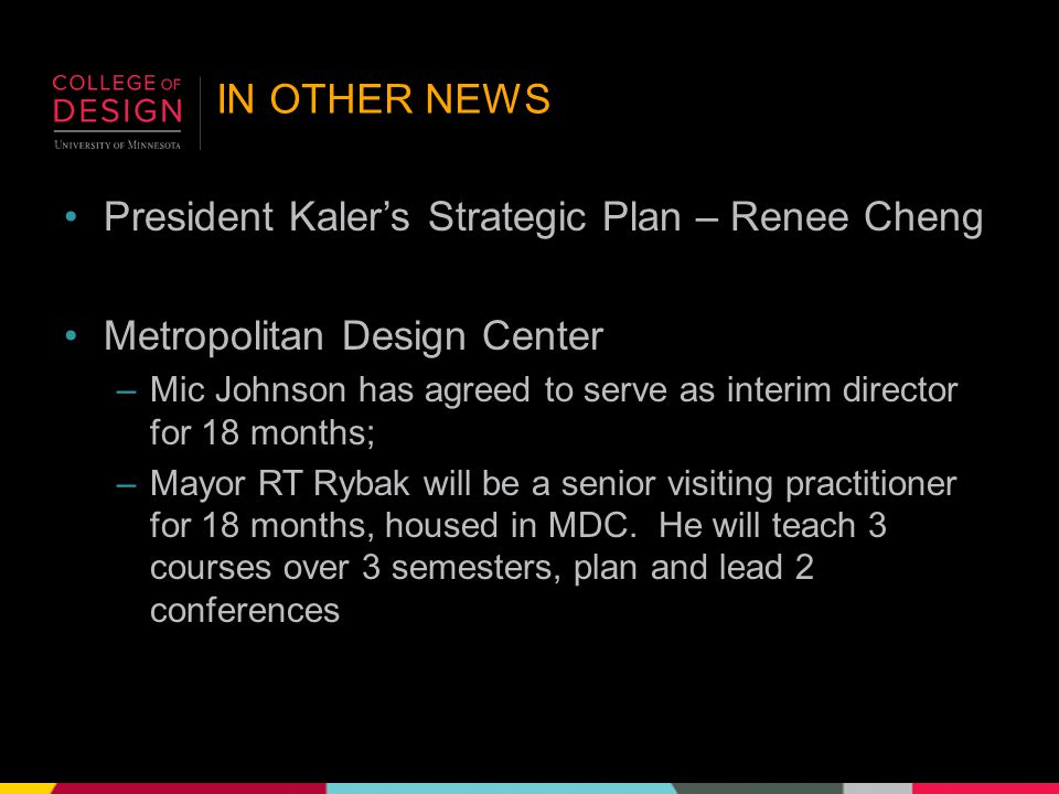 IN OTHER NEWS President Kaler's Strategic Plan – Renee Cheng Metropolitan Design Center –Mic Johnson has agreed to serve as interim director for 18 months; –Mayor RT Rybak will be a senior visiting practitioner for 18 months, housed in MDC.