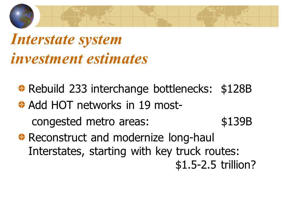Interstate system investment estimates Rebuild 233 interchange bottlenecks: $128B Add HOT networks in 19 most- congested metro areas:$139B Reconstruct and modernize long-haul Interstates, starting with key truck routes: $1.5-2.5 trillion