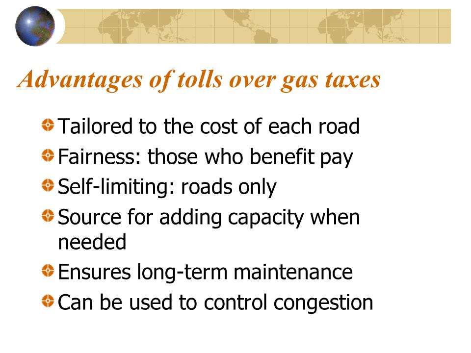 Advantages of tolls over gas taxes Tailored to the cost of each road Fairness: those who benefit pay Self-limiting: roads only Source for adding capacity when needed Ensures long-term maintenance Can be used to control congestion