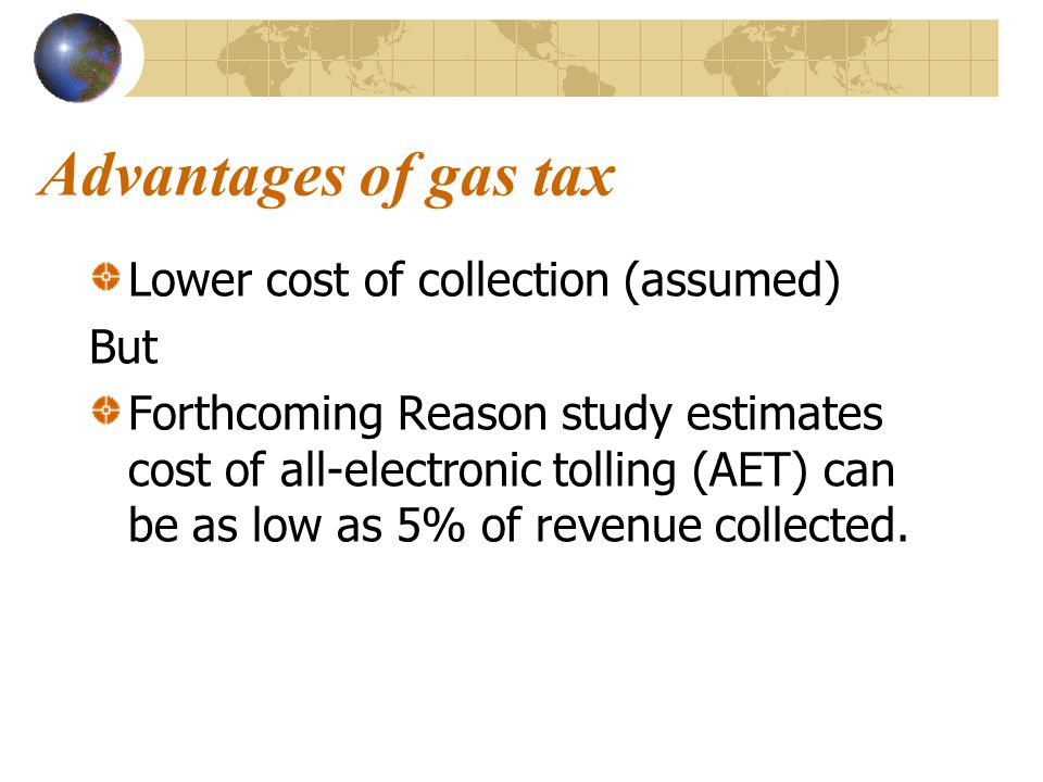 Advantages of gas tax Lower cost of collection (assumed) But Forthcoming Reason study estimates cost of all-electronic tolling (AET) can be as low as 5% of revenue collected.