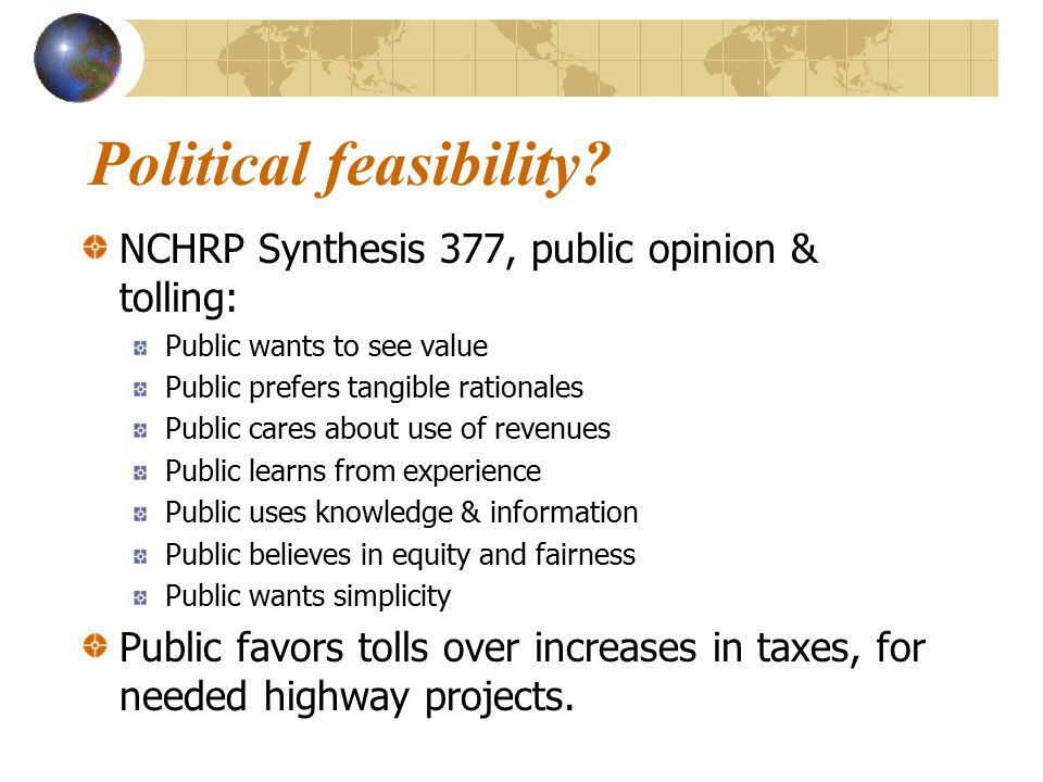 Political feasibility? NCHRP Synthesis 377, public opinion & tolling: Public wants to see value Public prefers tangible rationales Public cares about