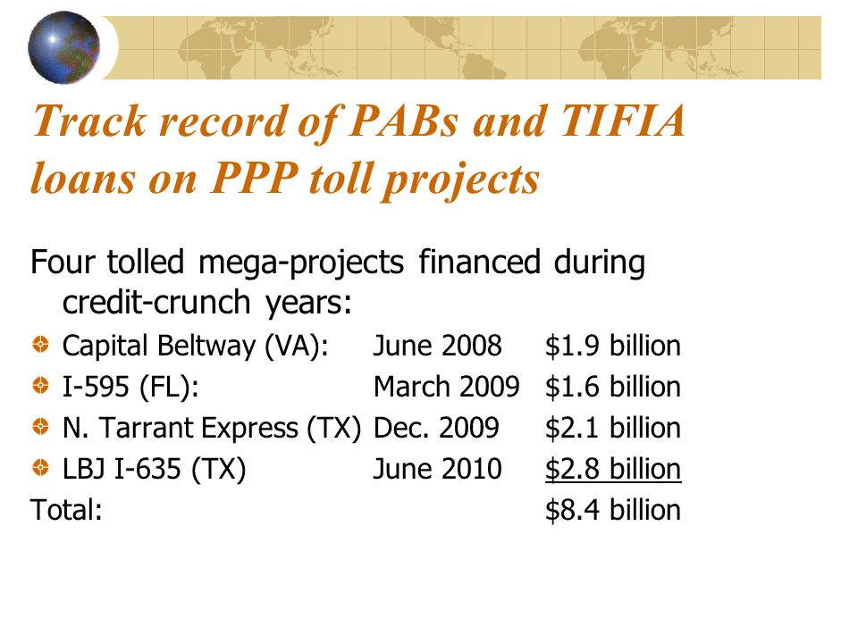 Track record of PABs and TIFIA loans on PPP toll projects Four tolled mega-projects financed during credit-crunch years: Capital Beltway (VA):June 2008$1.9 billion I-595 (FL):March 2009 $1.6 billion N.