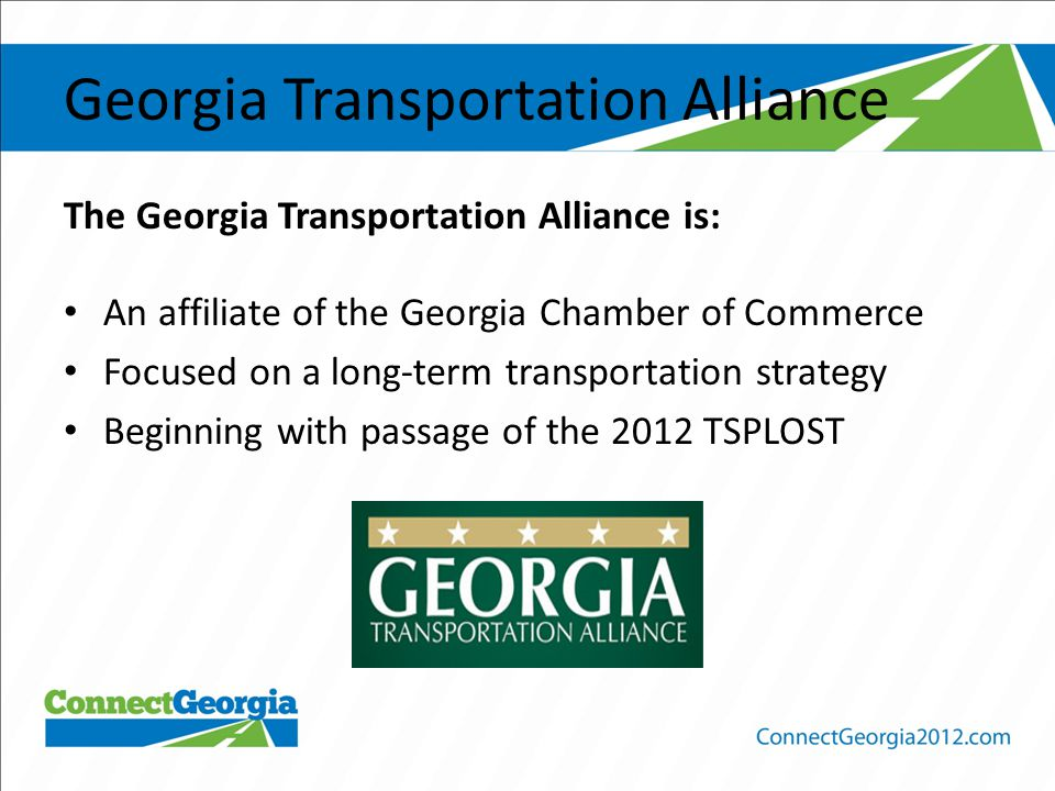 Georgia Transportation Alliance The Georgia Transportation Alliance is: An affiliate of the Georgia Chamber of Commerce Focused on a long-term transportation strategy Beginning with passage of the 2012 TSPLOST