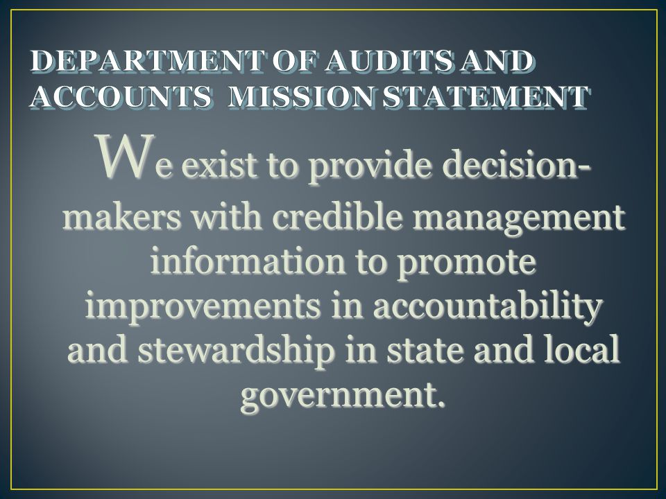 W e exist to provide decision- makers with credible management information to promote improvements in accountability and stewardship in state and local government.