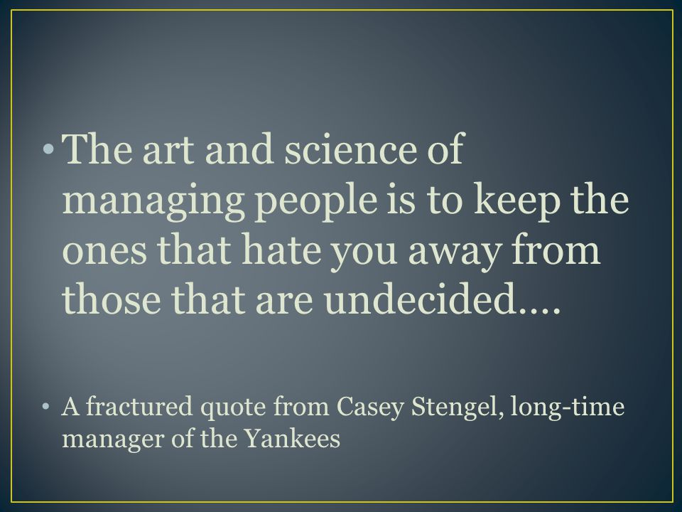 The art and science of managing people is to keep the ones that hate you away from those that are undecided….