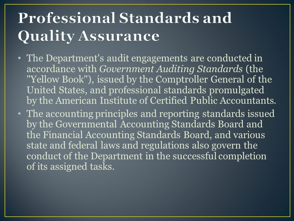 The Department s audit engagements are conducted in accordance with Government Auditing Standards (the Yellow Book ), issued by the Comptroller General of the United States, and professional standards promulgated by the American Institute of Certified Public Accountants.