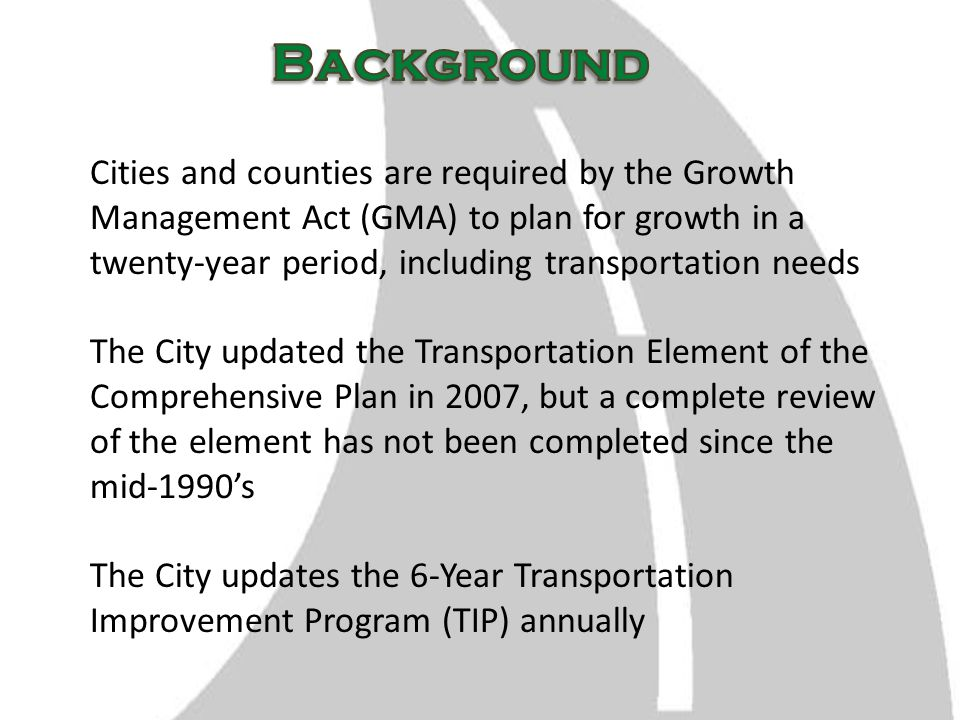 Cities and counties are required by the Growth Management Act (GMA) to plan for growth in a twenty-year period, including transportation needs The City updated the Transportation Element of the Comprehensive Plan in 2007, but a complete review of the element has not been completed since the mid-1990's The City updates the 6-Year Transportation Improvement Program (TIP) annually