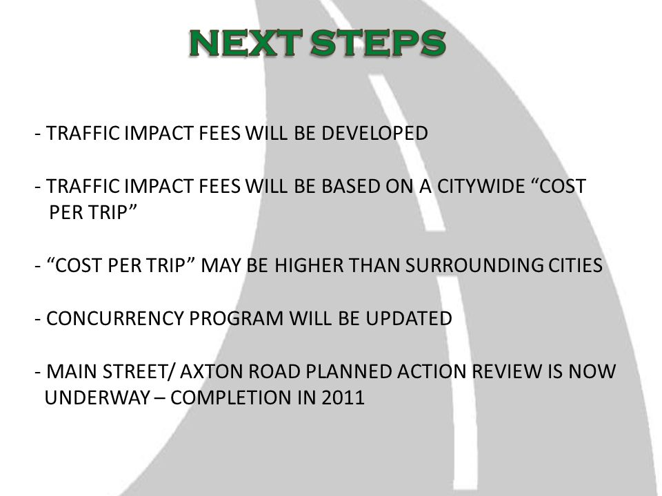 - TRAFFIC IMPACT FEES WILL BE DEVELOPED - TRAFFIC IMPACT FEES WILL BE BASED ON A CITYWIDE COST PER TRIP - COST PER TRIP MAY BE HIGHER THAN SURROUNDING CITIES - CONCURRENCY PROGRAM WILL BE UPDATED - MAIN STREET/ AXTON ROAD PLANNED ACTION REVIEW IS NOW UNDERWAY – COMPLETION IN 2011